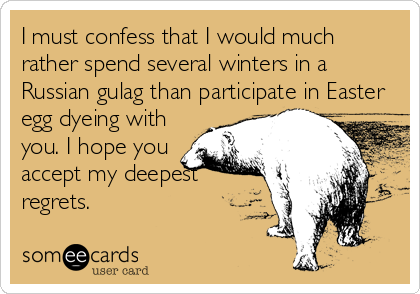 I must confess that I would much rather spend several winters in a Russian gulag than participate in Easter egg dyeing with  you. I hope you accep