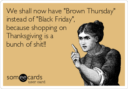 """We shall now have """"Brown Thursday"""" instead of """"Black Friday"""", because shopping on Thanksgiving is a bunch of shit!!"""