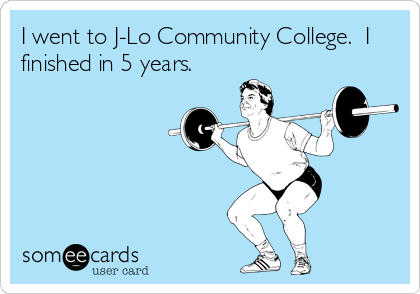 I went to J-Lo Community College.  I finished in 5 years.