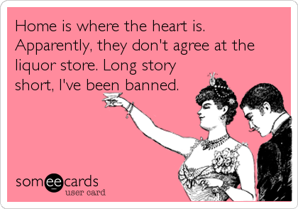 Home is where the heart is. Apparently, they don't agree at the liquor store. Long story short, I've been banned.