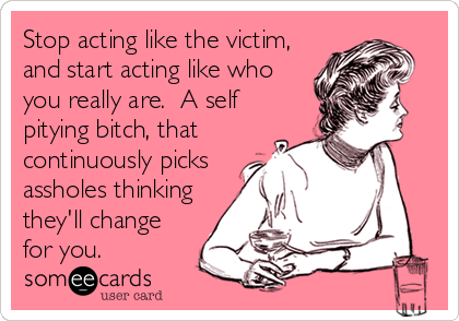 Stop acting like the victim, and start acting like who you really are.  A self pitying bitch, that continuously picks assholes thinking they'll change for you.