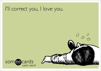 I'll correct you, I love you.