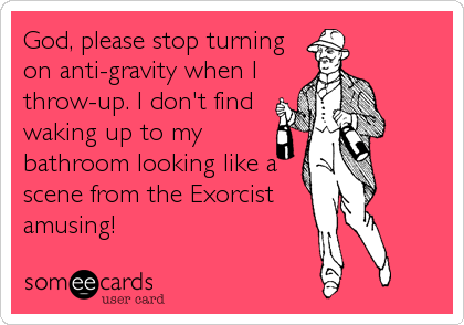 God, please stop turning on anti-gravity when I throw-up. I don't find waking up to my bathroom looking like a scene from the Exorcist amusing!