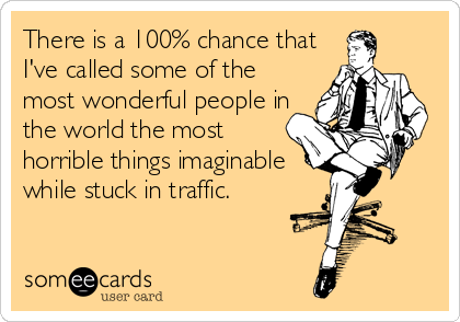 There is a 100% chance that I've called some of the most wonderful people in the world the most horrible things imaginable while stuck in traffic.