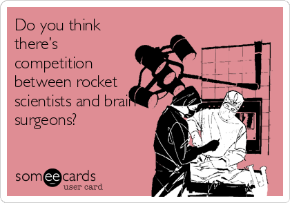 Do you think there's competition between rocket scientists and brain surgeons?