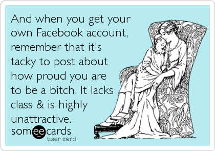 And when you get your own Facebook account, remember that it's tacky to post about how proud you are to be a bitch. It lacks class &%
