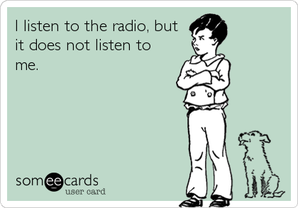 I listen to the radio, but it does not listen to me.