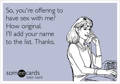 So, you're offering to have sex with me?  How original.  I'll add your name  to the list. Thanks.