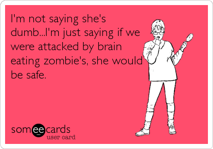 I'm not saying she's dumb...I'm just saying if we were attacked by brain eating zombie's, she would be safe.