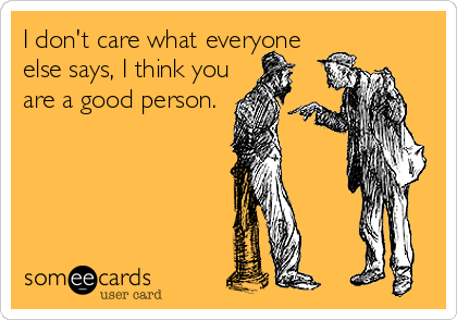 I don't care what everyone else says, I think you are a good person.