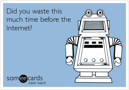 Did you waste this much time before the Internet?