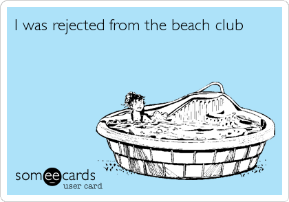 I was rejected from the beach club