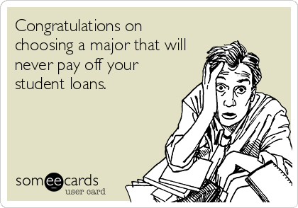 Congratulations on choosing a major that will never pay off your student loans.
