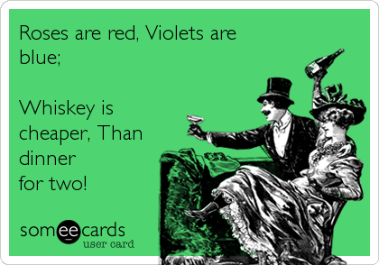 Roses are red, Violets are blue;  Whiskey is cheaper, Than dinner for two!