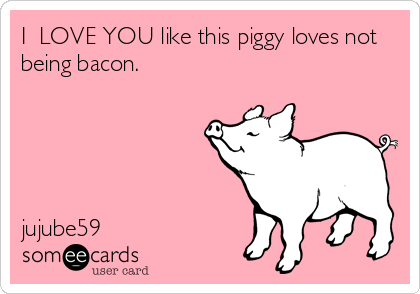 I  LOVE YOU like this piggy loves not being bacon.       jujube59