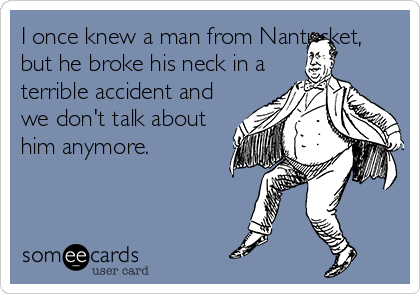 I once knew a man from Nantucket, but he broke his neck in a terrible accident and we don't talk about him anymore.