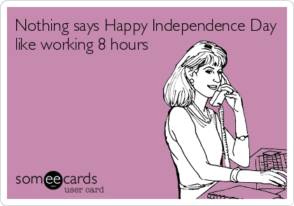 Nothing says Happy Independence Day like working 8 hours