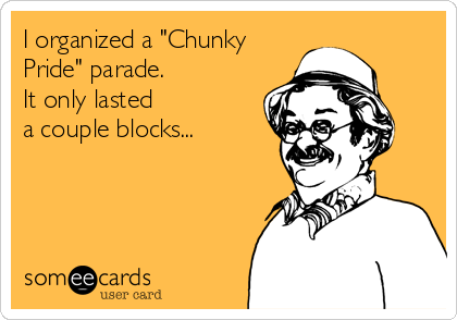 "I organized a ""Chunky Pride"" parade.  It only lasted a couple blocks..."