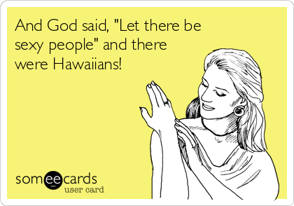 "And God said, ""Let there be sexy people"" and there were Hawaiians!"