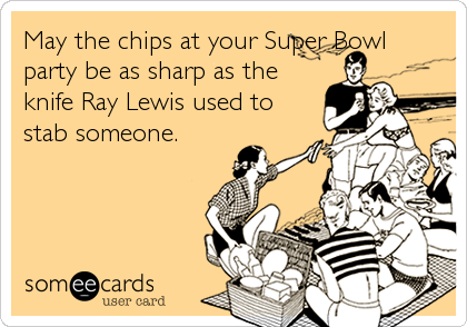 May the chips at your Super Bowl party be as sharp as the knife Ray Lewis used to stab someone.