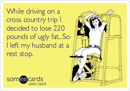 While driving on a cross country trip I decided to lose 220 pounds of ugly fat...So I left my husband at a rest stop.