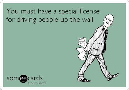 You must have a special license for driving people up the wall.