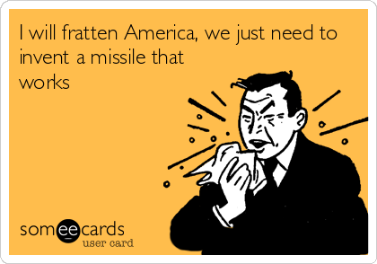 I will fratten America, we just need to invent a missile that works