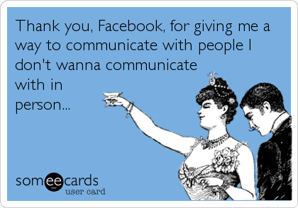Thank you, Facebook, for giving me a way to communicate with people I don't wanna communicate with in  person...