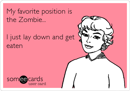 My favorite position is the Zombie...  I just lay down and get eaten