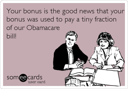 Your bonus is the good news that your bonus was used to pay a tiny fraction of our Obamacare bill!