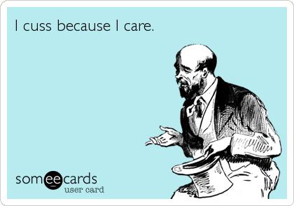 I cuss because I care.
