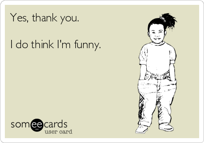 Yes, thank you.  I do think I'm funny.