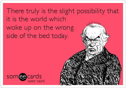 There truly is the slight possibility that it is the world which woke up on the wrong side of the bed today.