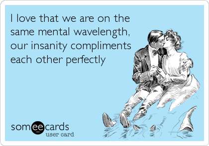 I love that we are on the same mental wavelength, our insanity compliments each other perfectly