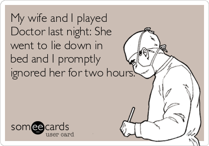 My wife and I played Doctor last night: She went to lie down in bed and I promptly ignored her for two hours.