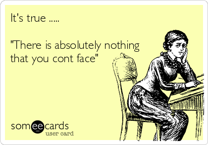 """It's true .....  """"There is absolutely nothing  that you cont face"""""""