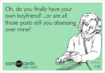 Oh, do you finally have your own boyfriend? ...or are all those posts still you obsessing over mine?