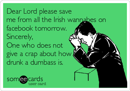 Dear Lord please save me from all the Irish wannabes on facebook tomorrow. Sincerely,  One who does not give a crap about how drunk a d