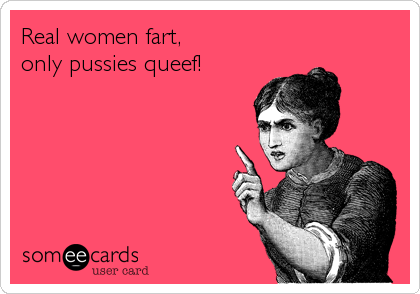 Real women fart,  only pussies queef!