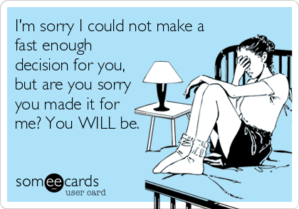 I'm sorry I could not make a fast enough decision for you, but are you sorry you made it for me? You WILL be.