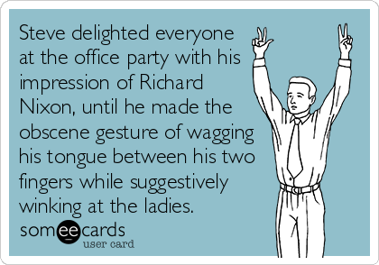 Steve delighted everyone at the office party with his impression of Richard Nixon, until he made the obscene gesture of wagging his tongue between his two fingers while suggestively winking at the ladies.