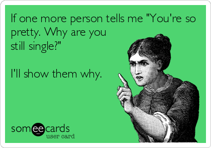 """If one more person tells me """"You're so pretty. Why are you still single?""""  I'll show them why."""