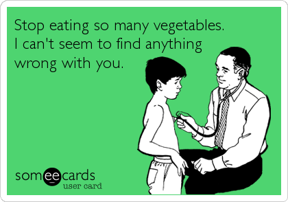 Stop eating so many vegetables. I can't seem to find anything wrong with you.