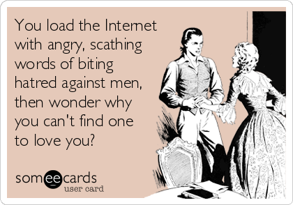 You load the Internet with angry, scathing words of biting hatred against men, then wonder why you can't find one to love you?