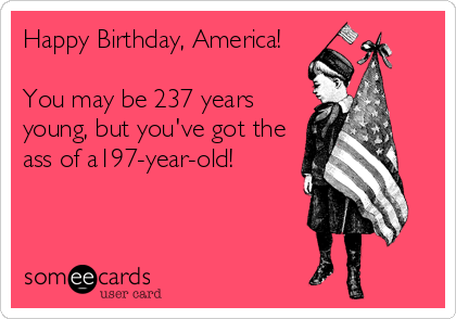 Happy Birthday, America!  You may be 237 years young, but you've got the ass of a197-year-old!