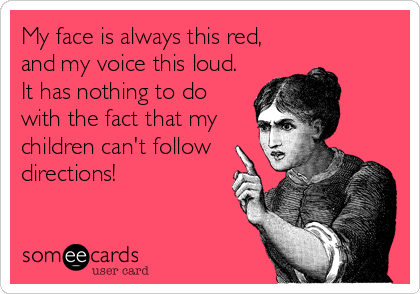 My face is always this red, and my voice this loud.  It has nothing to do with the fact that my children can't follow directions!