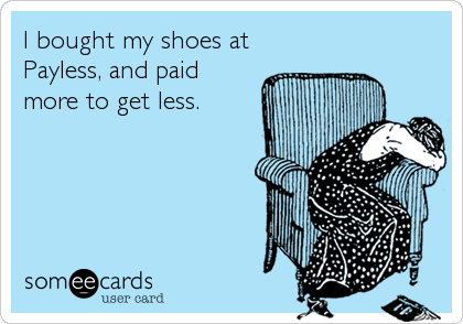 I bought my shoes at Payless, and paid more to get less.