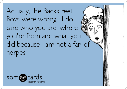 Actually, the Backstreet Boys were wrong.  I do care who you are, where you're from and what you did because I am not a fan of herpes.
