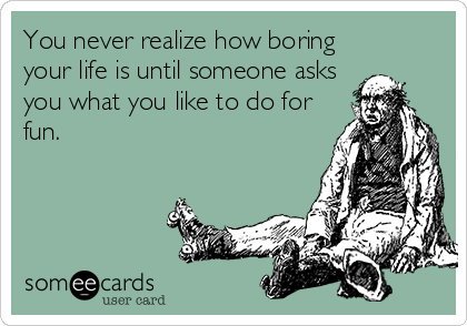 You Never Realize How Boring Your Life Is Until Someone Asks You What You  Like To  What Do You Do For Fun