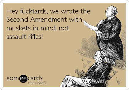 Hey fucktards, we wrote the Second Amendment with muskets in mind, not assault rifles!